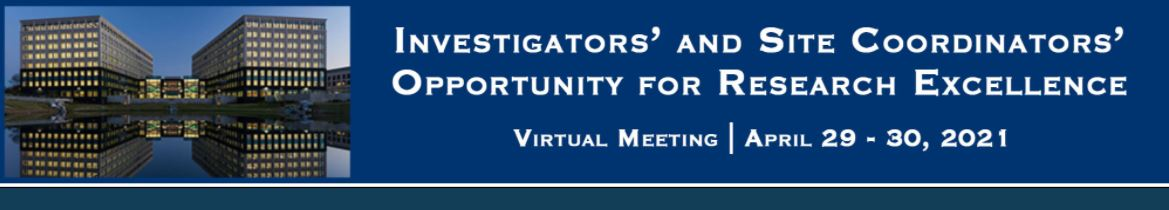 Investigators' and Site Coordinators' Opportunity for Research Excellence Virtual Meeting - 4/29/2021-4/30/2021