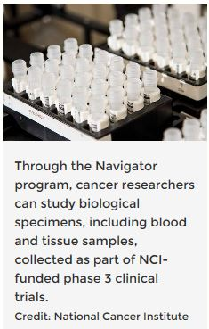 Through the Navigator program, cancer researchers can study biological specimens, including blood and tissue samples, collected as part of NCI-funded phase 3 clinical trials.